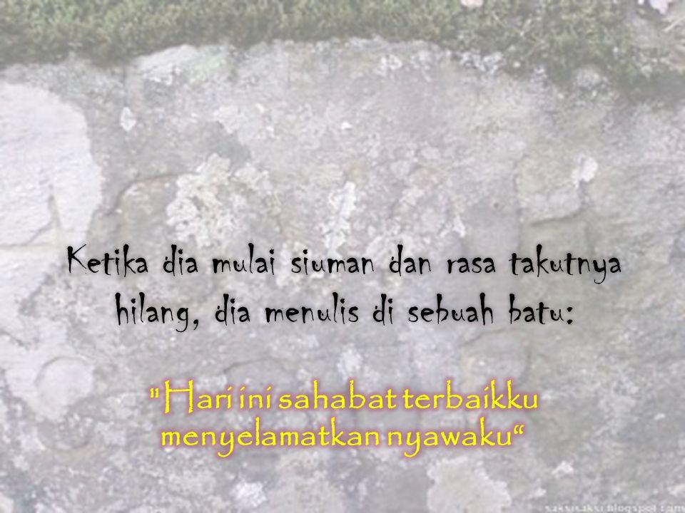 Orang yang menolong dan menampar sahabatnya bertanya : Kenapa setelah saya melukai hatimu, kamu menulis di atas pasir, dan sekarang kamu menulis di atas batu ?
