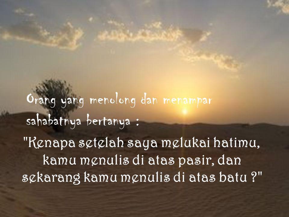 Temannya sambil tersenyum menjawab: Ketika seorang sahabat melukai kita, kita harus menulisnya di atas pasir, agar angin maaf datang berhembus dan menghapus tulisan itu.