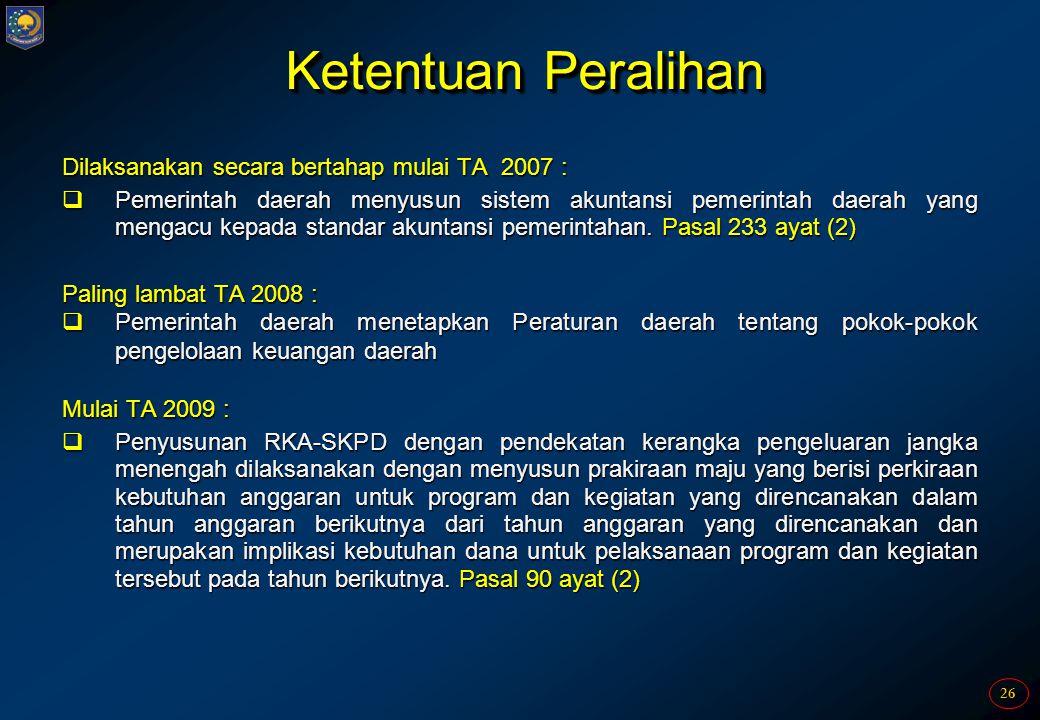 26 Ketentuan Peralihan Dilaksanakan secara bertahap mulai TA 2007 :  Pemerintah daerah menyusun sistem akuntansi pemerintah daerah yang mengacu kepad