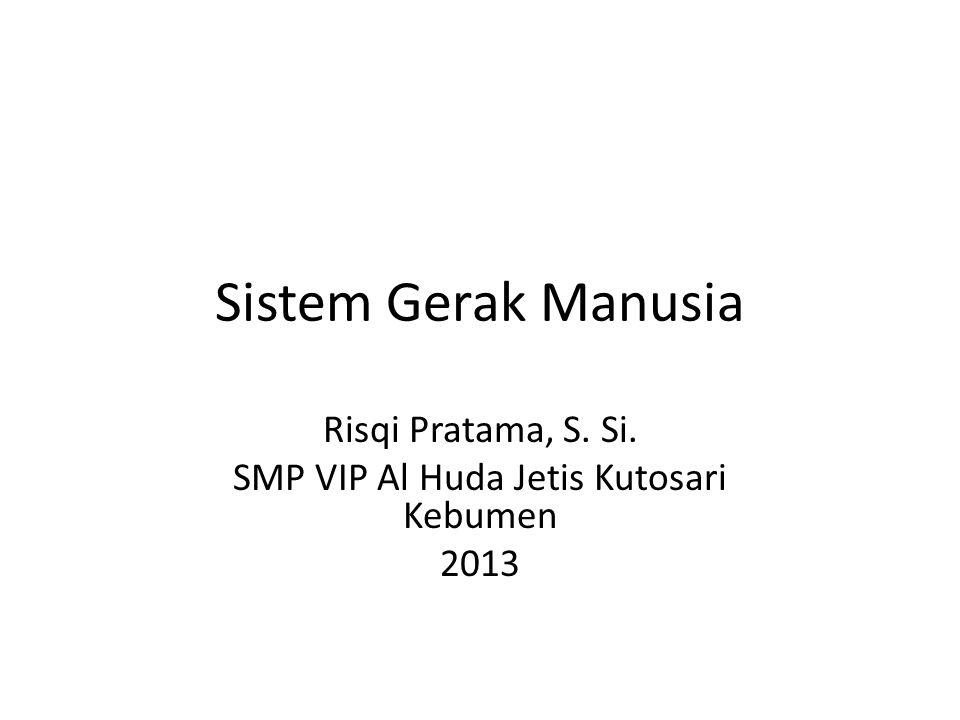 Sistem Gerak Manusia Risqi Pratama, S. Si. SMP VIP Al Huda Jetis Kutosari Kebumen 2013