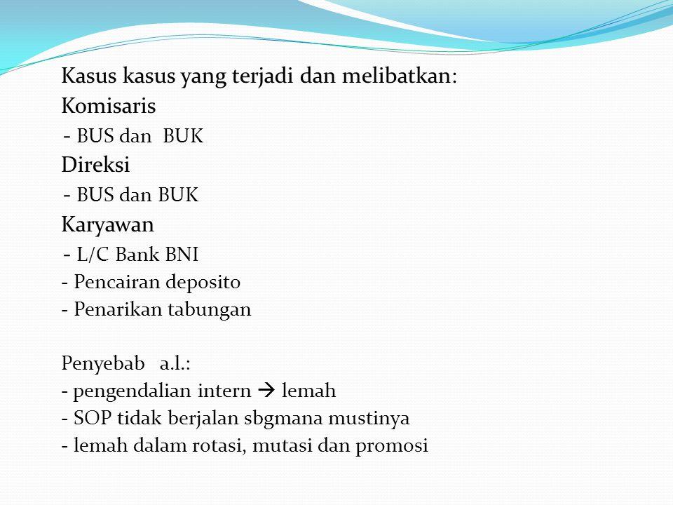 Kasus kasus yang terjadi dan melibatkan: Komisaris - BUS dan BUK Direksi - BUS dan BUK Karyawan - L/C Bank BNI - Pencairan deposito - Penarikan tabung