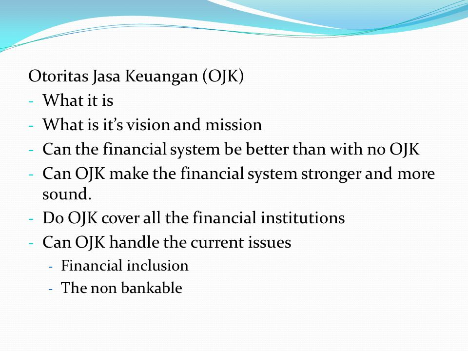 Otoritas Jasa Keuangan (OJK) - What it is - What is it's vision and mission - Can the financial system be better than with no OJK - Can OJK make the financial system stronger and more sound.