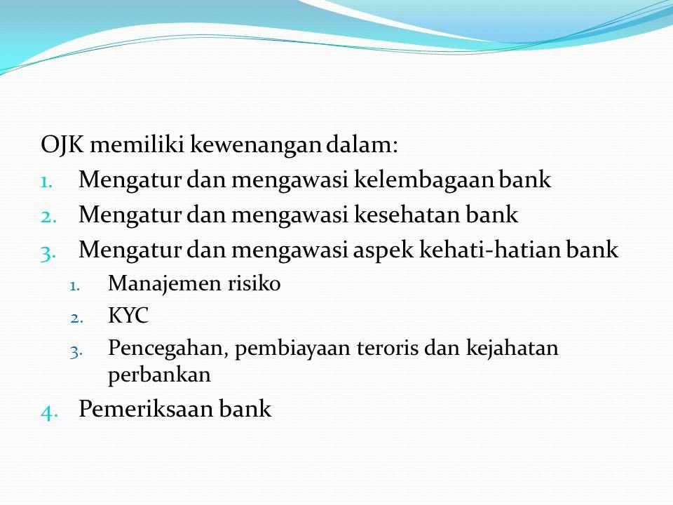 OJK memiliki kewenangan dalam: 1. Mengatur dan mengawasi kelembagaan bank 2. Mengatur dan mengawasi kesehatan bank 3. Mengatur dan mengawasi aspek keh
