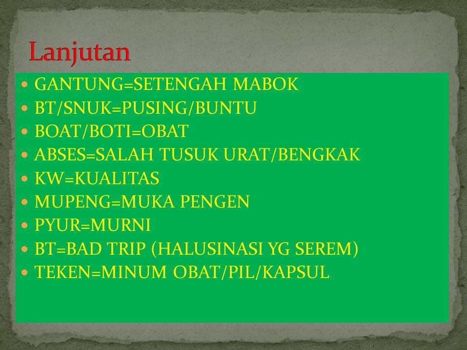 GANTUNG=SETENGAH MABOK BT/SNUK=PUSING/BUNTU BOAT/BOTI=OBAT ABSES=SALAH TUSUK URAT/BENGKAK KW=KUALITAS MUPENG=MUKA PENGEN PYUR=MURNI BT=BAD TRIP (HALUS