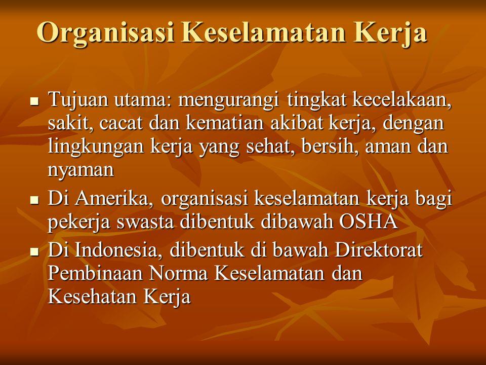 Organisasi Keselamatan Kerja Tujuan utama: mengurangi tingkat kecelakaan, sakit, cacat dan kematian akibat kerja, dengan lingkungan kerja yang sehat,