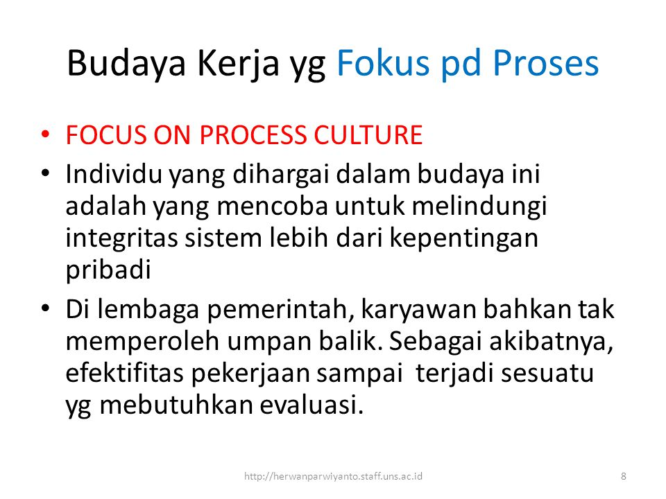 Budaya Kerja yg Fokus pd Proses FOCUS ON PROCESS CULTURE Individu yang dihargai dalam budaya ini adalah yang mencoba untuk melindungi integritas sistem lebih dari kepentingan pribadi Di lembaga pemerintah, karyawan bahkan tak memperoleh umpan balik.