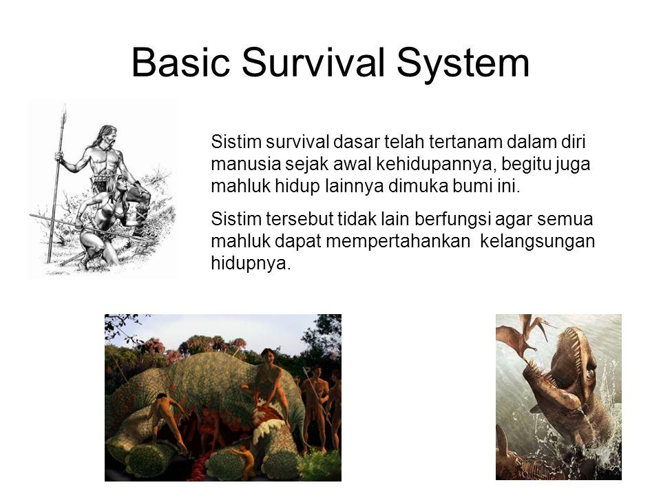 Basic Survival System Sistim survival dasar telah tertanam dalam diri manusia sejak awal kehidupannya, begitu juga mahluk hidup lainnya dimuka bumi in