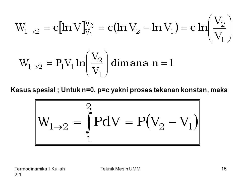 Termodinamika 1 Kuliah 2-1 Teknik Mesin UMM15 Kasus spesial ; Untuk n=0, p=c yakni proses tekanan konstan, maka