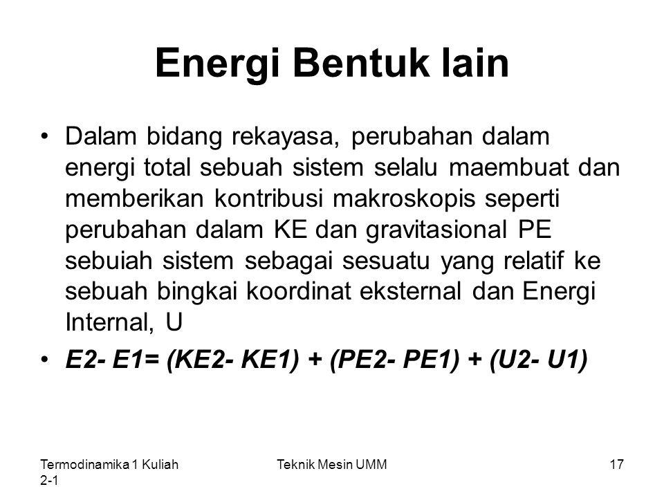 Termodinamika 1 Kuliah 2-1 Teknik Mesin UMM17 Energi Bentuk lain Dalam bidang rekayasa, perubahan dalam energi total sebuah sistem selalu maembuat dan
