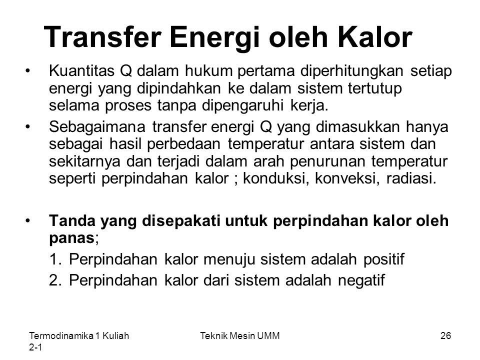 Termodinamika 1 Kuliah 2-1 Teknik Mesin UMM26 Transfer Energi oleh Kalor Kuantitas Q dalam hukum pertama diperhitungkan setiap energi yang dipindahkan