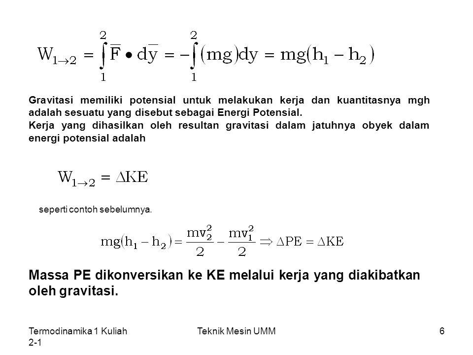 Termodinamika 1 Kuliah 2-1 Teknik Mesin UMM17 Energi Bentuk lain Dalam bidang rekayasa, perubahan dalam energi total sebuah sistem selalu maembuat dan memberikan kontribusi makroskopis seperti perubahan dalam KE dan gravitasional PE sebuiah sistem sebagai sesuatu yang relatif ke sebuah bingkai koordinat eksternal dan Energi Internal, U E2- E1= (KE2- KE1) + (PE2- PE1) + (U2- U1)