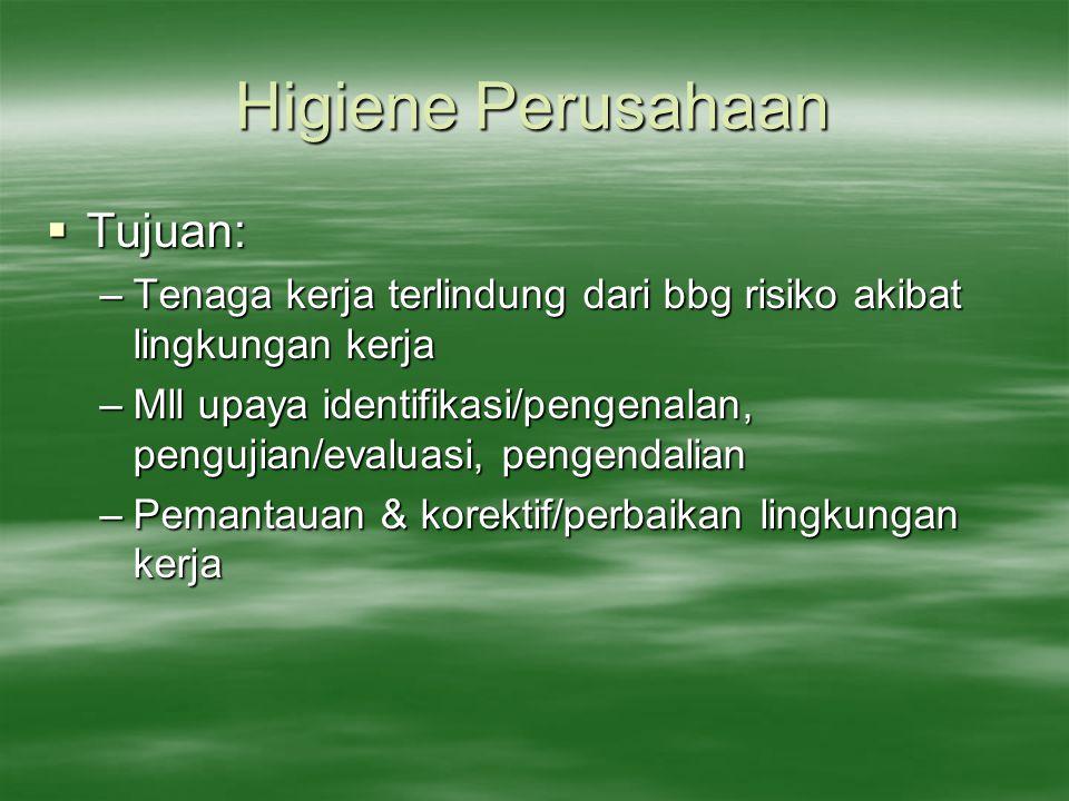 Higiene Perusahaan  Tujuan: –Tenaga kerja terlindung dari bbg risiko akibat lingkungan kerja –Mll upaya identifikasi/pengenalan, pengujian/evaluasi,