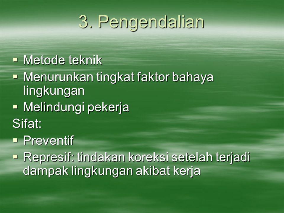 3. Pengendalian  Metode teknik  Menurunkan tingkat faktor bahaya lingkungan  Melindungi pekerja Sifat:  Preventif  Represif: tindakan koreksi set