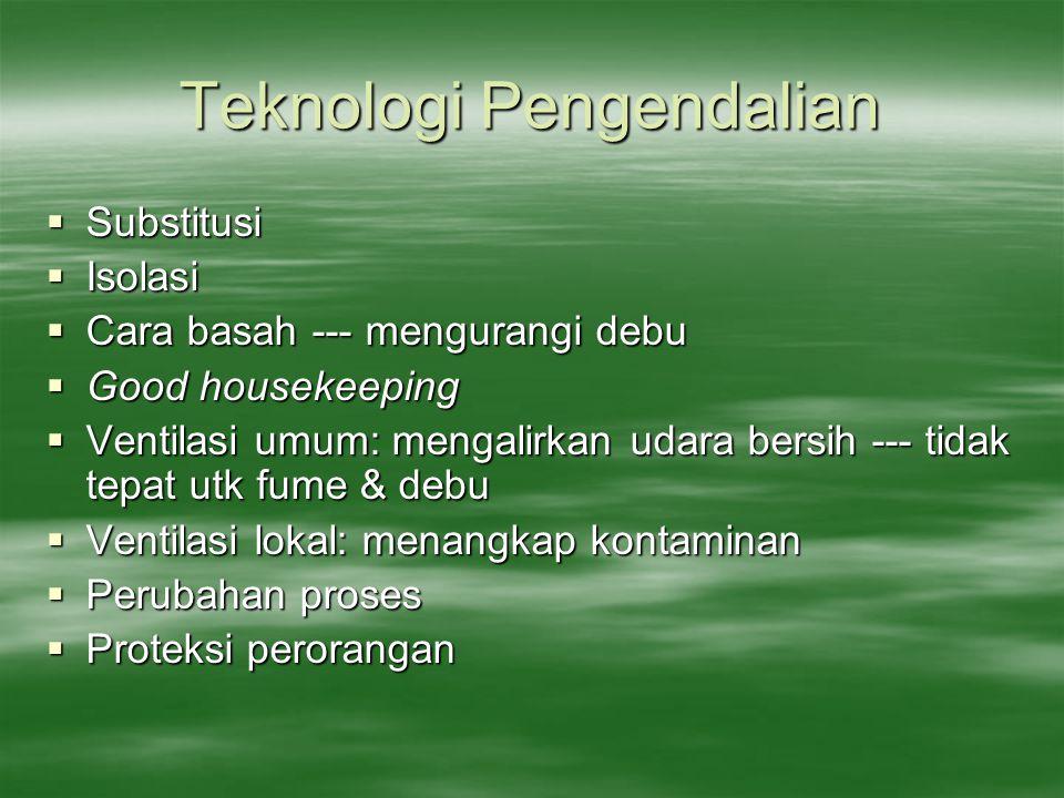 Teknologi Pengendalian  Substitusi  Isolasi  Cara basah --- mengurangi debu  Good housekeeping  Ventilasi umum: mengalirkan udara bersih --- tida