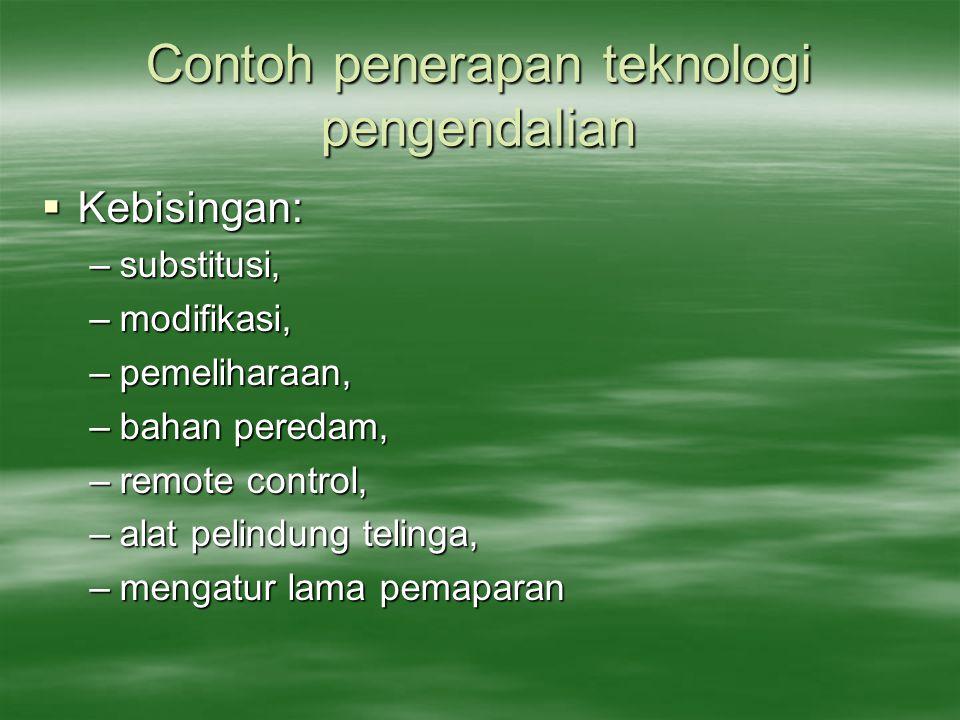 Contoh penerapan teknologi pengendalian  Kebisingan: –substitusi, –modifikasi, –pemeliharaan, –bahan peredam, –remote control, –alat pelindung teling