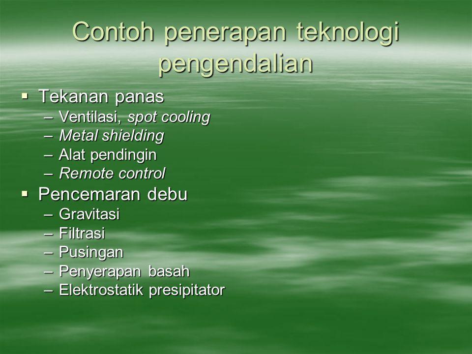 Contoh penerapan teknologi pengendalian  Tekanan panas –Ventilasi, spot cooling –Metal shielding –Alat pendingin –Remote control  Pencemaran debu –G