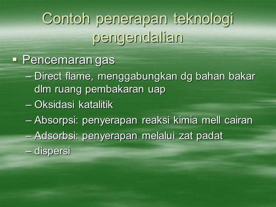 Contoh penerapan teknologi pengendalian  Pencemaran gas –Direct flame, menggabungkan dg bahan bakar dlm ruang pembakaran uap –Oksidasi katalitik –Abs
