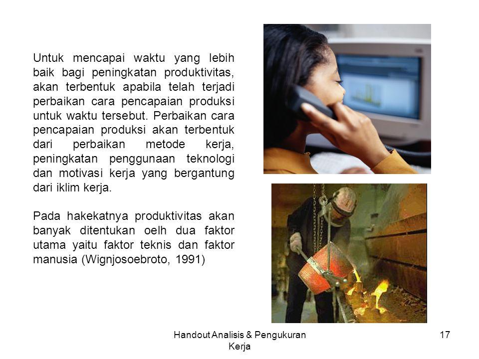 Handout Analisis & Pengukuran Kerja 17 Untuk mencapai waktu yang lebih baik bagi peningkatan produktivitas, akan terbentuk apabila telah terjadi perba