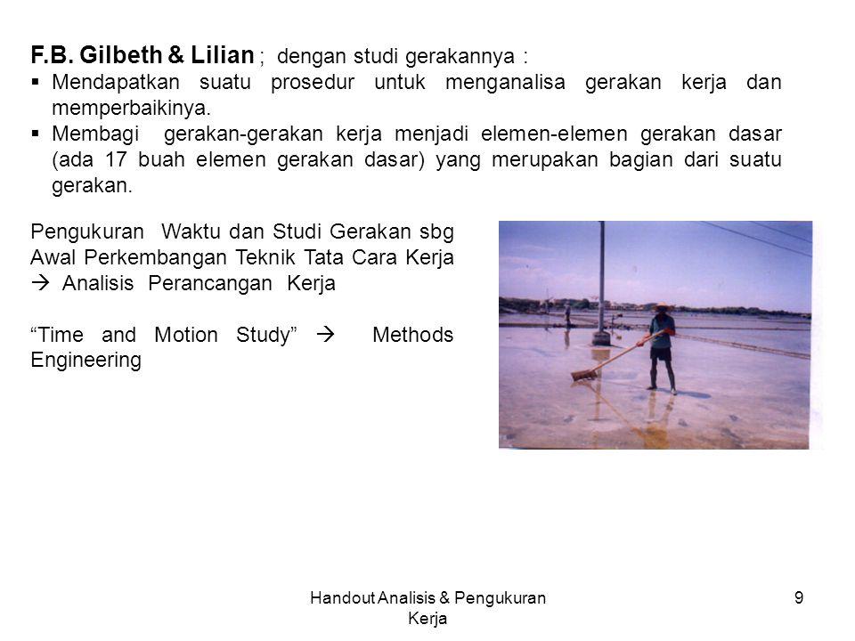 Handout Analisis & Pengukuran Kerja 9 F.B. Gilbeth & Lilian ; dengan studi gerakannya :  Mendapatkan suatu prosedur untuk menganalisa gerakan kerja d