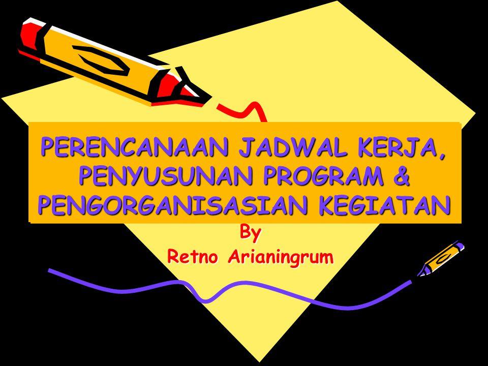PERENCANAAN JADWAL KERJA, PENYUSUNAN PROGRAM & PENGORGANISASIAN KEGIATAN By Retno Arianingrum
