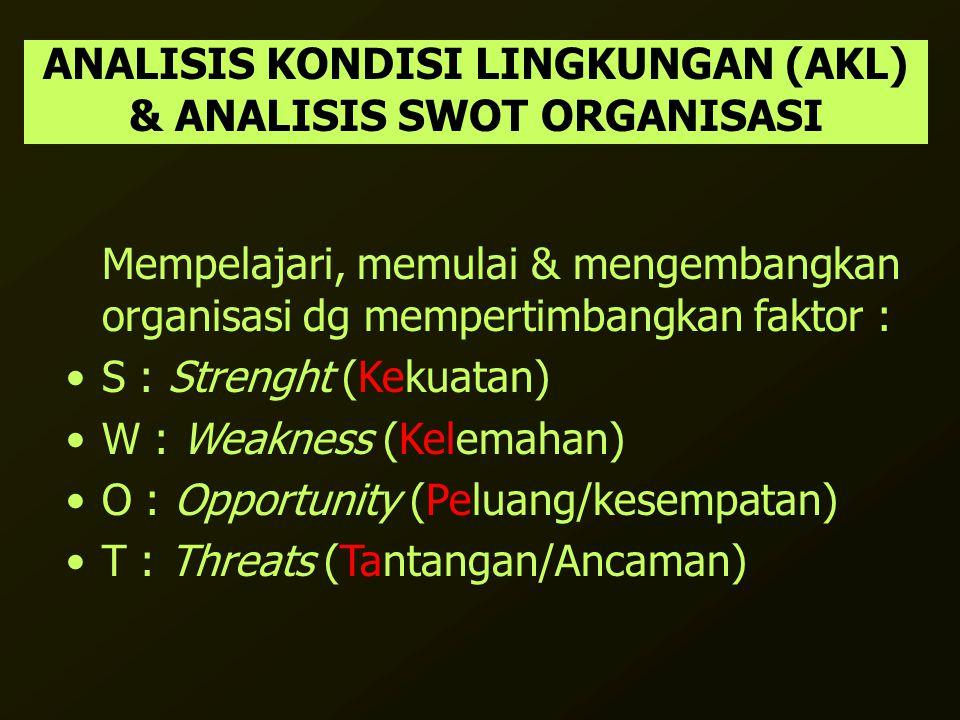 ANALISIS KONDISI LINGKUNGAN (AKL) & ANALISIS SWOT ORGANISASI Mempelajari, memulai & mengembangkan organisasi dg mempertimbangkan faktor : S : Strenght