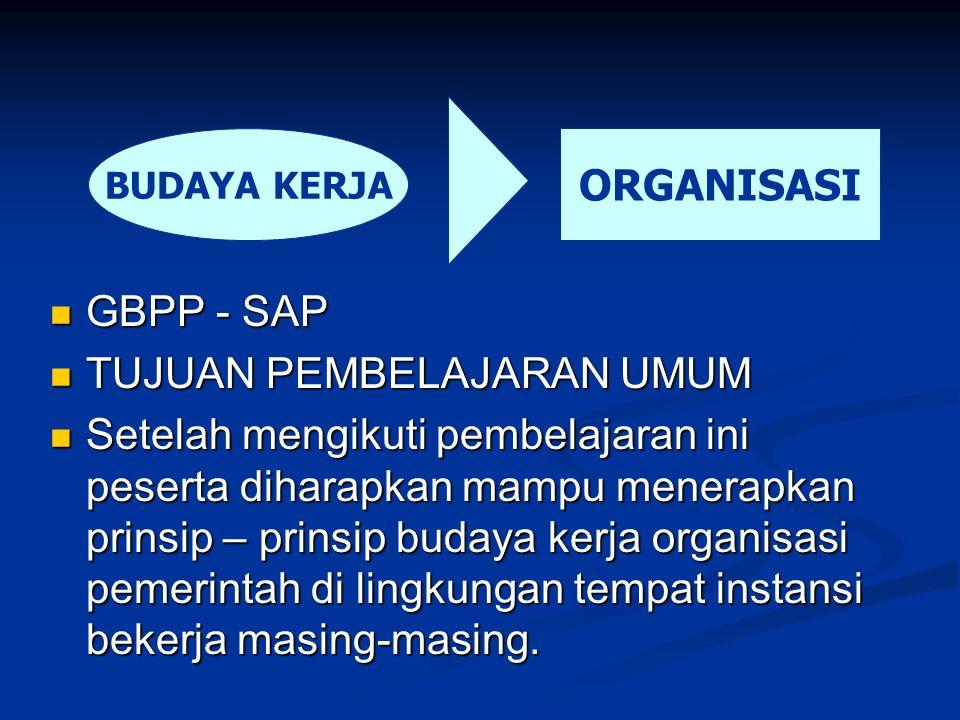 GBPP - SAP TUJUAN PEMBELAJARAN UMUM Setelah mengikuti pembelajaran ini peserta diharapkan mampu menerapkan prinsip – prinsip budaya kerja organisasi pemerintah di lingkungan tempat instansi bekerja masing-masing.