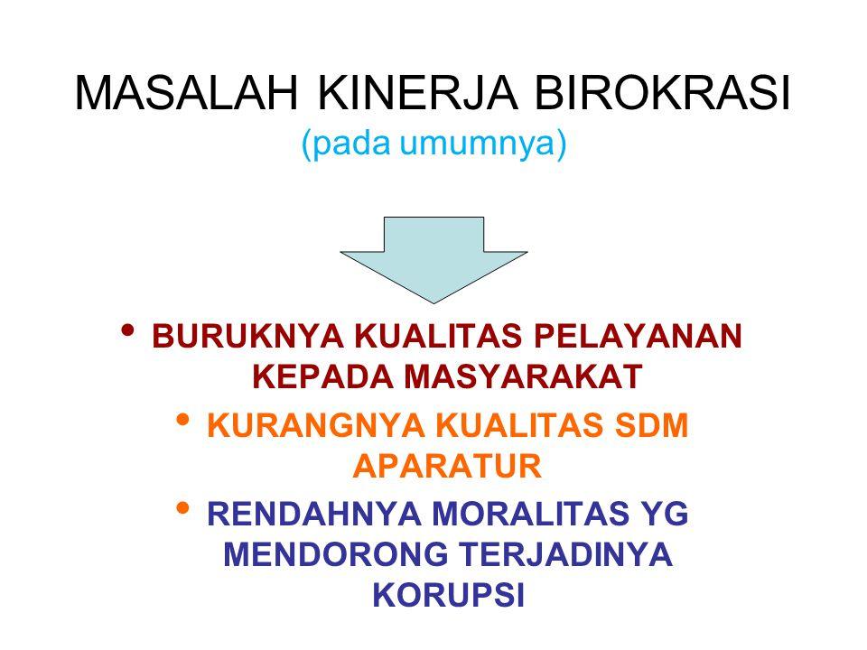 MASALAH KINERJA BIROKRASI (pada umumnya) BURUKNYA KUALITAS PELAYANAN KEPADA MASYARAKAT KURANGNYA KUALITAS SDM APARATUR RENDAHNYA MORALITAS YG MENDORONG TERJADINYA KORUPSI