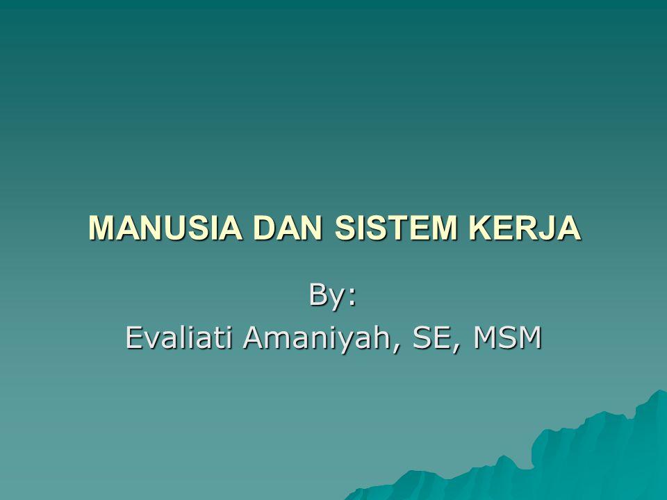 MANUSIA DAN SISTEM KERJA By: Evaliati Amaniyah, SE, MSM
