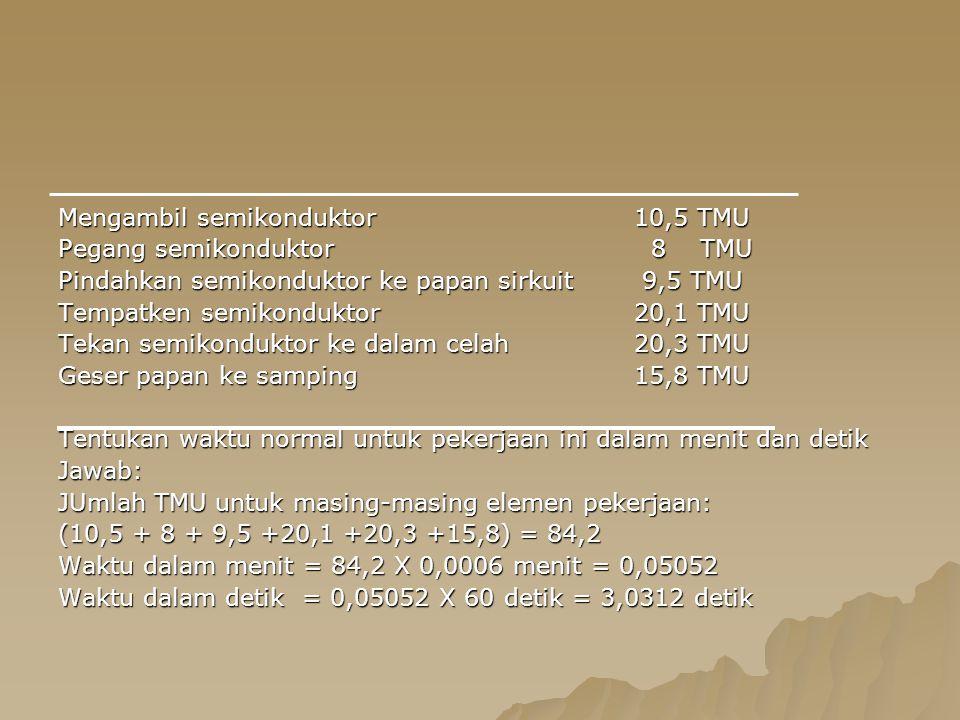 Mengambil semikonduktor 10,5 TMU Pegang semikonduktor 8 TMU Pindahkan semikonduktor ke papan sirkuit 9,5 TMU Tempatken semikonduktor20,1 TMU Tekan semikonduktor ke dalam celah20,3 TMU Geser papan ke samping15,8 TMU Tentukan waktu normal untuk pekerjaan ini dalam menit dan detik Jawab: JUmlah TMU untuk masing-masing elemen pekerjaan: (10,5 + 8 + 9,5 +20,1 +20,3 +15,8) = 84,2 Waktu dalam menit = 84,2 X 0,0006 menit = 0,05052 Waktu dalam detik = 0,05052 X 60 detik = 3,0312 detik