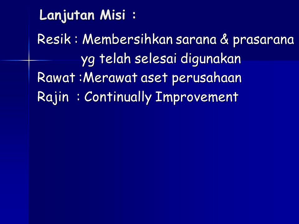Lanjutan Misi : Resik : Membersihkan sarana & prasarana yg telah selesai digunakan yg telah selesai digunakan Rawat :Merawat aset perusahaan Rajin : C