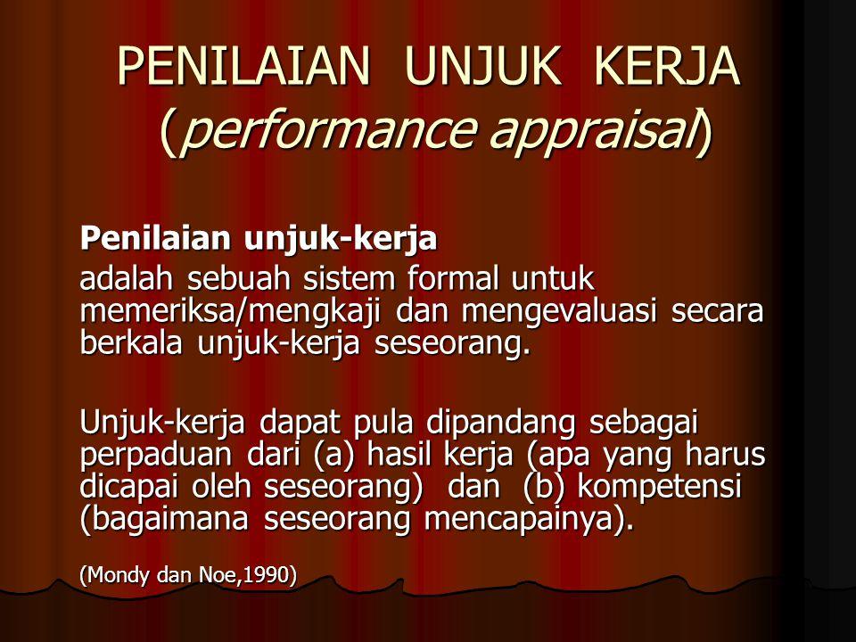 PENILAIAN UNJUK KERJA (performance appraisal) Penilaian unjuk-kerja adalah sebuah sistem formal untuk memeriksa/mengkaji dan mengevaluasi secara berka