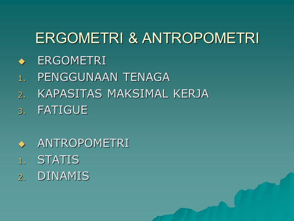 ERGOMETRI & ANTROPOMETRI  ERGOMETRI 1. PENGGUNAAN TENAGA 2. KAPASITAS MAKSIMAL KERJA 3. FATIGUE  ANTROPOMETRI 1. STATIS 2. DINAMIS