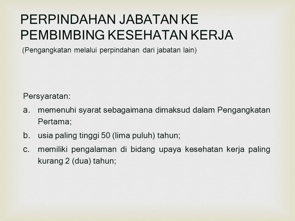 (Pengangkatan melalui perpindahan dari jabatan lain) PERPINDAHAN JABATAN KE PEMBIMBING KESEHATAN KERJA Persyaratan: a. memenuhi syarat sebagaimana dim