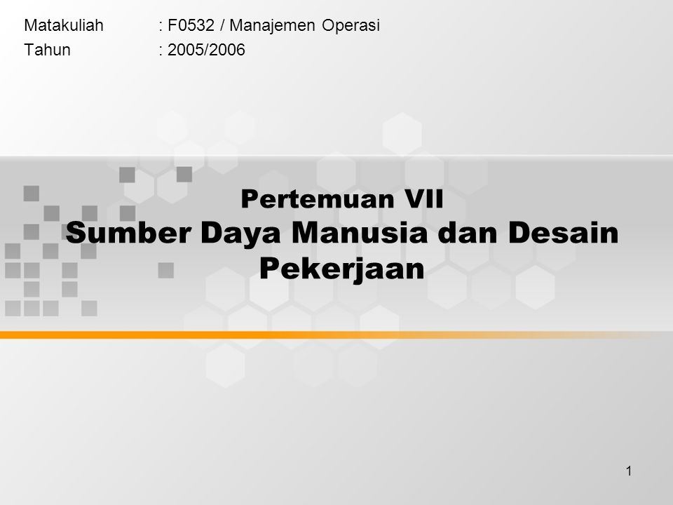 1 Matakuliah: F0532 / Manajemen Operasi Tahun: 2005/2006 Pertemuan VII Sumber Daya Manusia dan Desain Pekerjaan