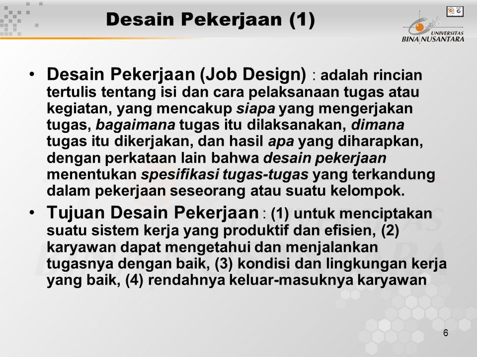 7 Desain Pekerjaan (2) Hal-Hal yang Perlu Diperhatikan dalam mendesain Pekerjaan : (1) Spesialisasi tenaga kerja (efisiensi biaya tenaga kerja), (2) Perluasan pekerjaan (meningkatkan mutu kerja :job enlargement, job rotation,job enrichment), (3) Unsur kejiwaan/psikologis (mendesain pekerjaan yang memenuhi kebutuhan minimal kejiwaan/psikologis), (4) Kelompok kerja mandiri (terdiri dari orang-orang yang berdaya guna yang bekerja sama untuk mencapai tujuan yang sama), (5) Ergonomi dan metode kerja (hubungan yang baik antara manusia dengan mesin/studi tentang kerja)