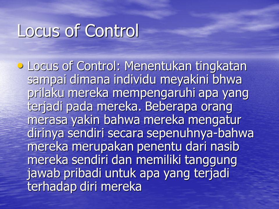 Locus of Control Locus of Control: Menentukan tingkatan sampai dimana individu meyakini bhwa prilaku mereka mempengaruhi apa yang terjadi pada mereka.