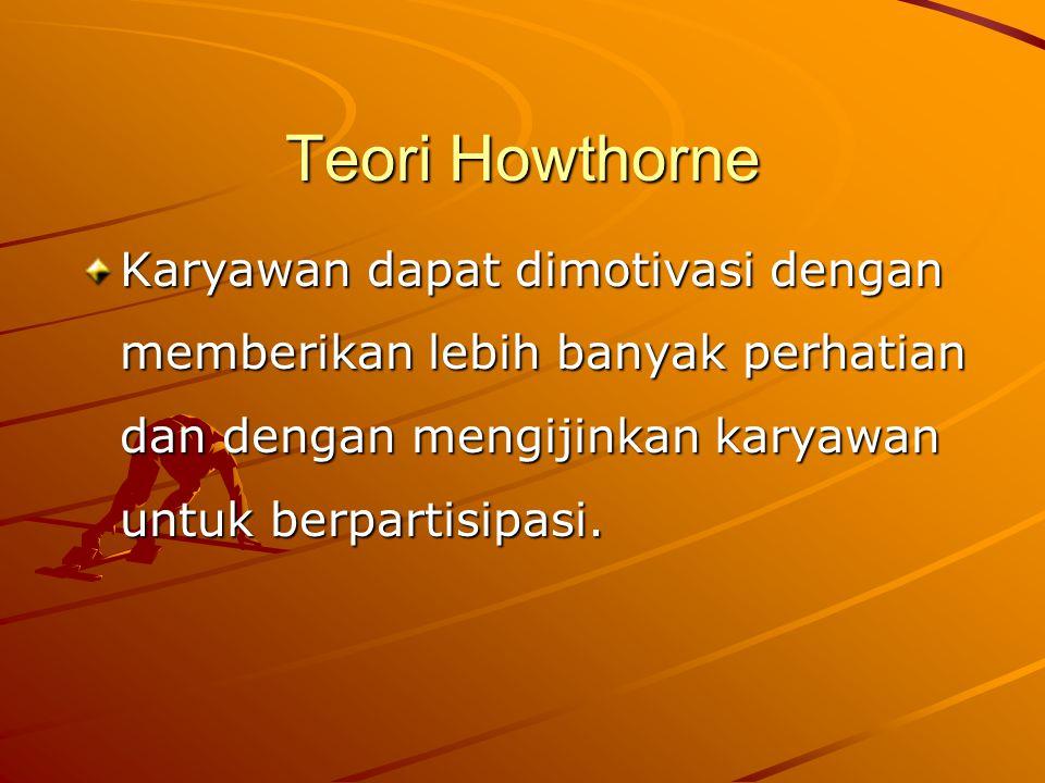 Teori Howthorne Karyawan dapat dimotivasi dengan memberikan lebih banyak perhatian dan dengan mengijinkan karyawan untuk berpartisipasi.