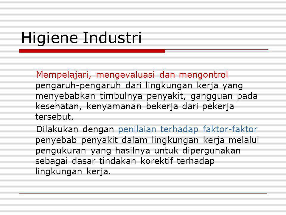 Higiene Industri Mempelajari, mengevaluasi dan mengontrol pengaruh-pengaruh dari lingkungan kerja yang menyebabkan timbulnya penyakit, gangguan pada k