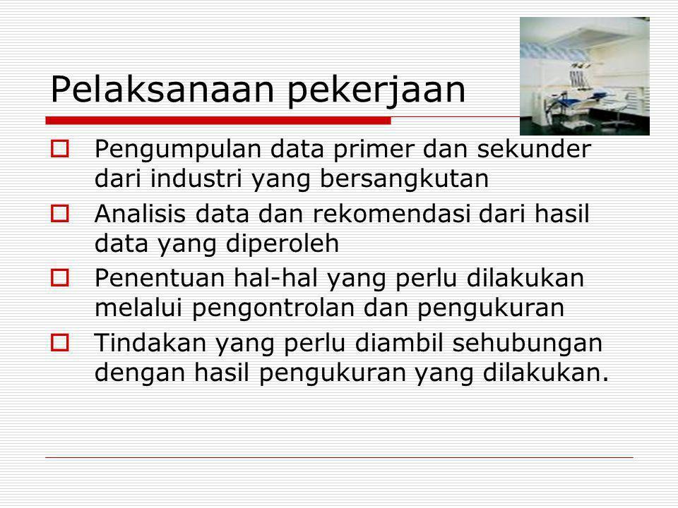 Pelaksanaan pekerjaan  Pengumpulan data primer dan sekunder dari industri yang bersangkutan  Analisis data dan rekomendasi dari hasil data yang dipe