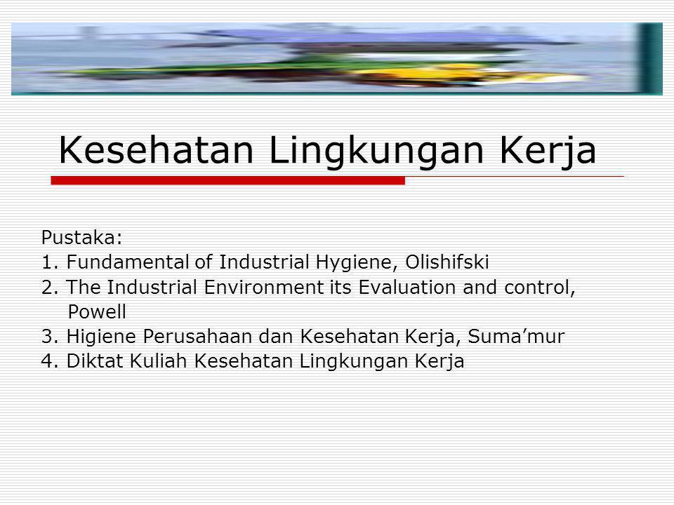 Kesehatan Lingkungan Kerja Pustaka: 1. Fundamental of Industrial Hygiene, Olishifski 2. The Industrial Environment its Evaluation and control, Powell