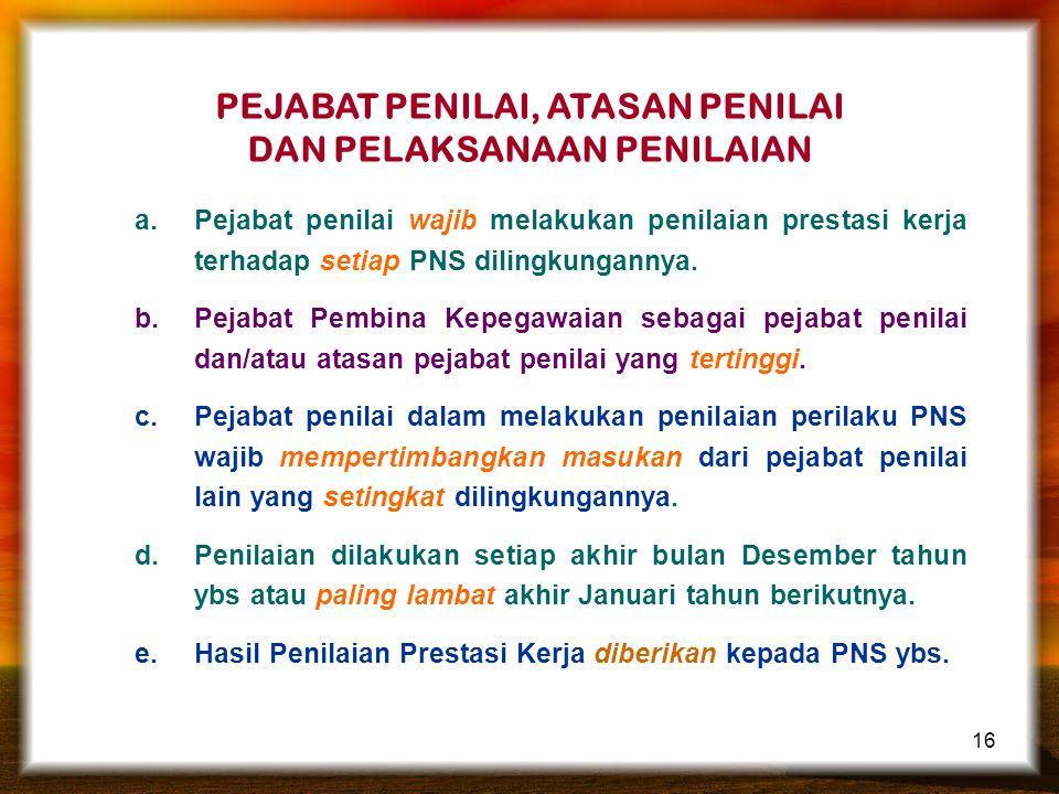 16 PEJABAT PENILAI, ATASAN PENILAI DAN PELAKSANAAN PENILAIAN a.Pejabat penilai wajib melakukan penilaian prestasi kerja terhadap setiap PNS dilingkungannya.