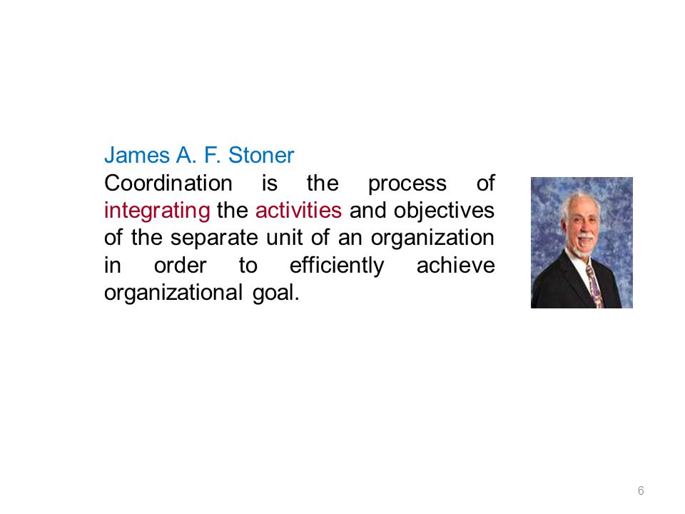 James A. F. Stoner Coordination is the process of integrating the activities and objectives of the separate unit of an organization in order to effici