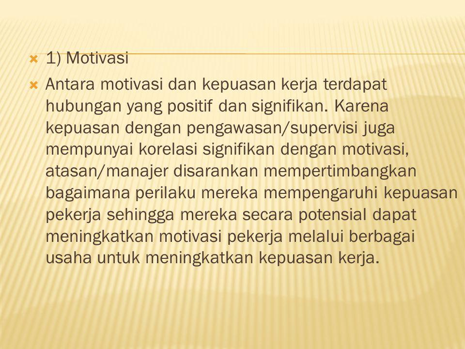  1) Motivasi  Antara motivasi dan kepuasan kerja terdapat hubungan yang positif dan signifikan. Karena kepuasan dengan pengawasan/supervisi juga mem