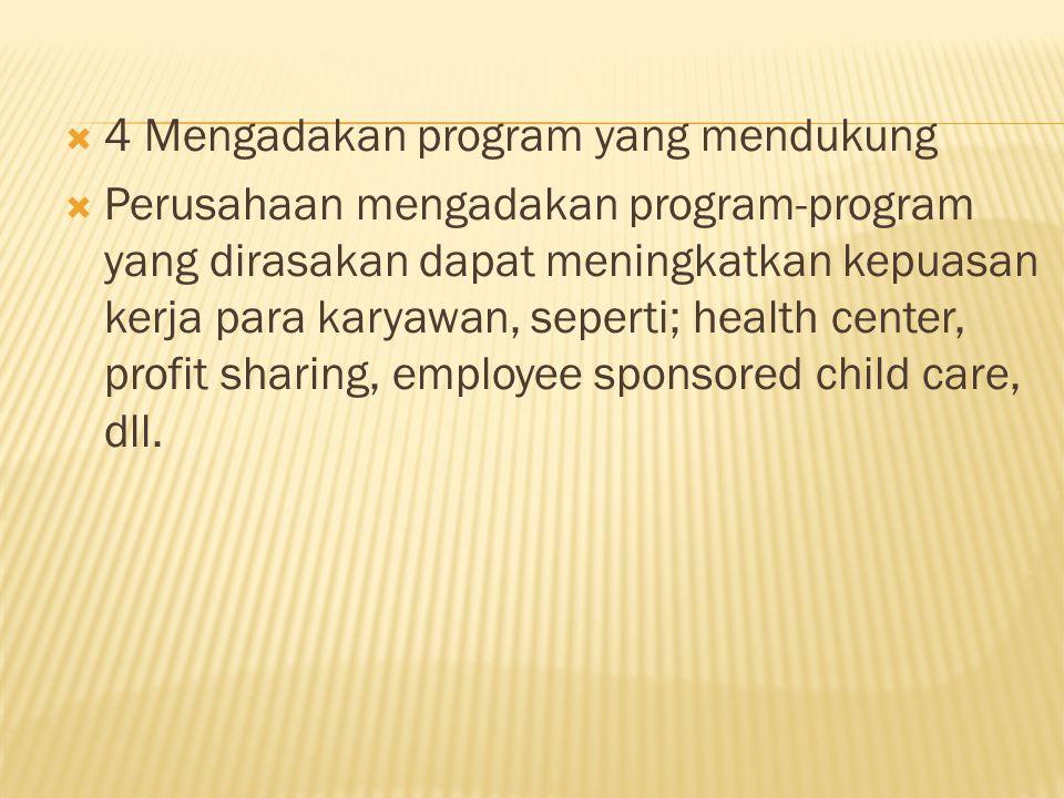  4 Mengadakan program yang mendukung  Perusahaan mengadakan program-program yang dirasakan dapat meningkatkan kepuasan kerja para karyawan, seperti; health center, profit sharing, employee sponsored child care, dll.