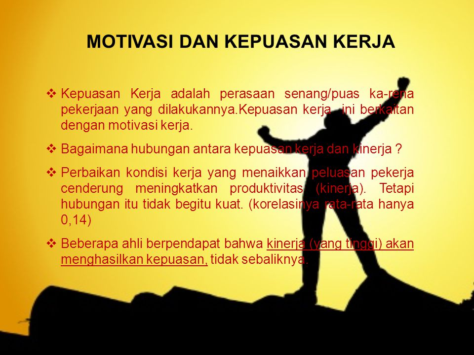 MOTIVASI DAN KEPUASAN KERJA  Kepuasan Kerja adalah perasaan senang/puas ka-rena pekerjaan yang dilakukannya.Kepuasan kerja ini berkaitan dengan motivasi kerja.