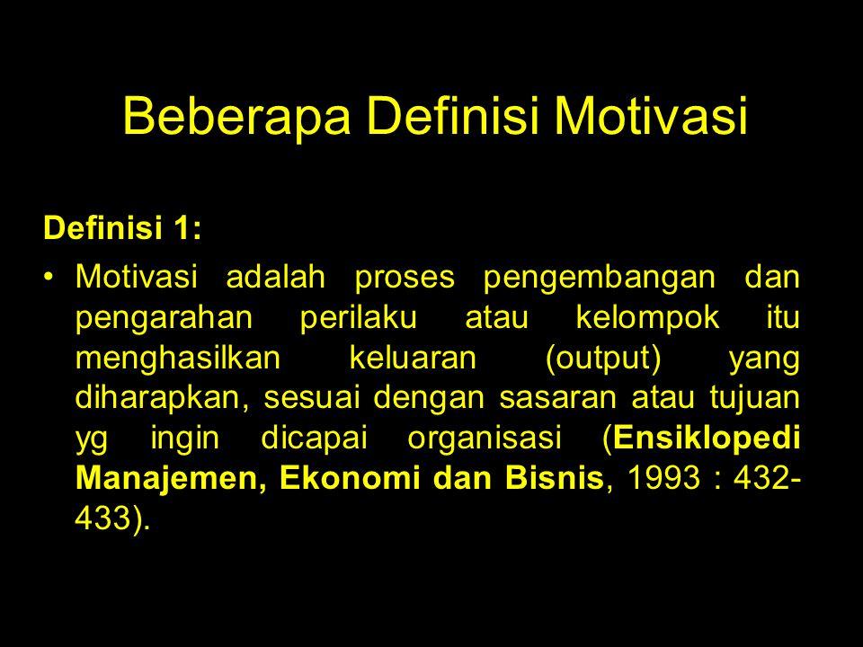 Beberapa Definisi Motivasi Definisi 1: Motivasi adalah proses pengembangan dan pengarahan perilaku atau kelompok itu menghasilkan keluaran (output) yang diharapkan, sesuai dengan sasaran atau tujuan yg ingin dicapai organisasi (Ensiklopedi Manajemen, Ekonomi dan Bisnis, 1993 : 432- 433).