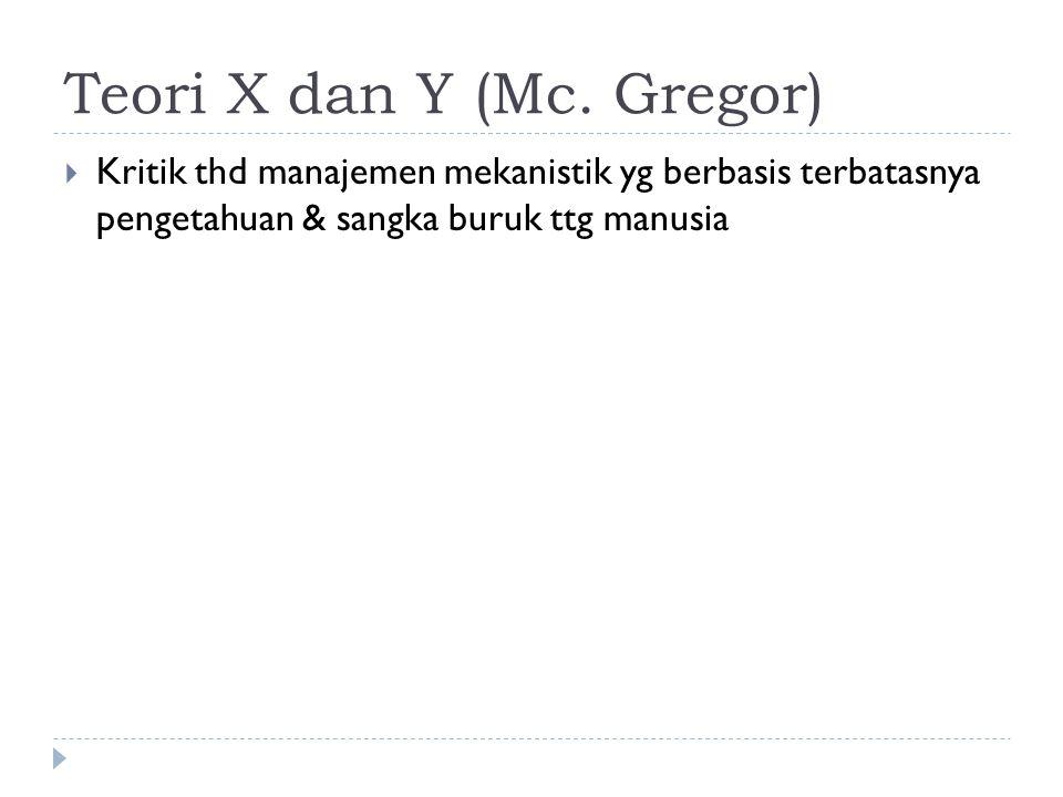 Teori X dan Y (Mc. Gregor)  Kritik thd manajemen mekanistik yg berbasis terbatasnya pengetahuan & sangka buruk ttg manusia
