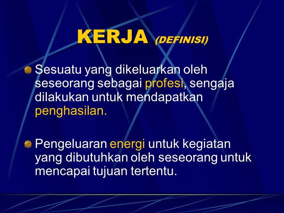 KERJA KERJA (DEFINISI) Sesuatu yang dikeluarkan oleh seseorang sebagai profesi, sengaja dilakukan untuk mendapatkan penghasilan.