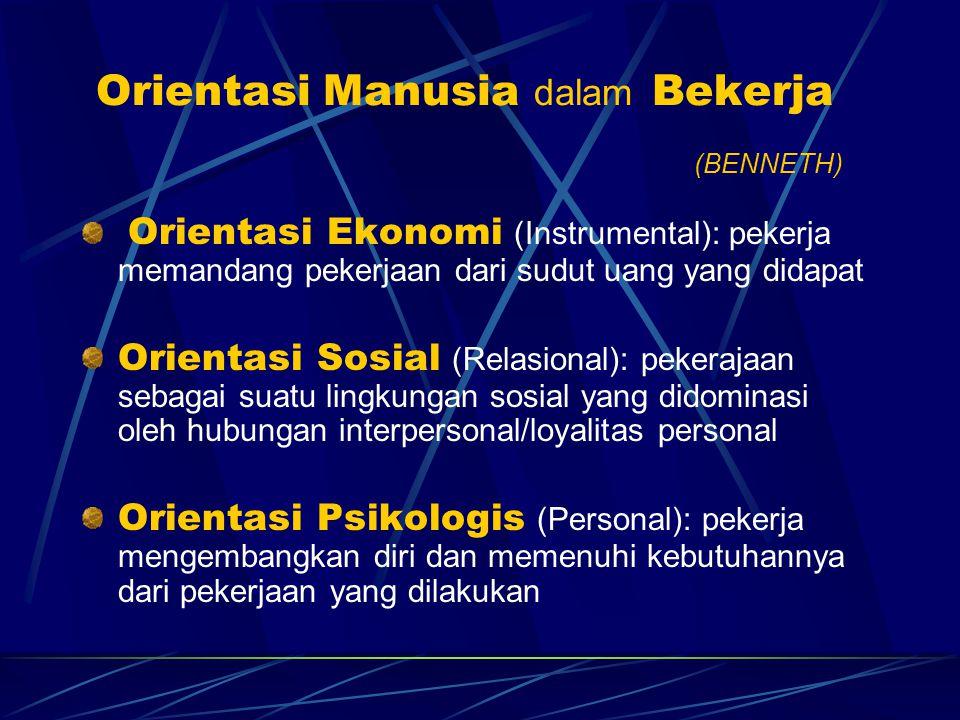 Orientasi Manusia dalam Bekerja (BENNETH) Orientasi Ekonomi (Instrumental): pekerja memandang pekerjaan dari sudut uang yang didapat Orientasi Sosial (Relasional): pekerajaan sebagai suatu lingkungan sosial yang didominasi oleh hubungan interpersonal/loyalitas personal Orientasi Psikologis (Personal): pekerja mengembangkan diri dan memenuhi kebutuhannya dari pekerjaan yang dilakukan