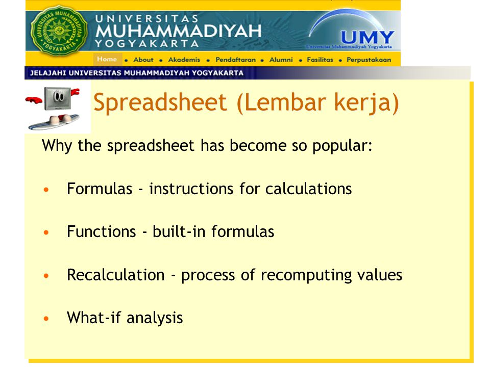Spreadsheet (Lembar kerja) Why the spreadsheet has become so popular: Formulas - instructions for calculations Functions - built-in formulas Recalcula